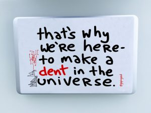 That's why we're here- to make a dent in the universe.