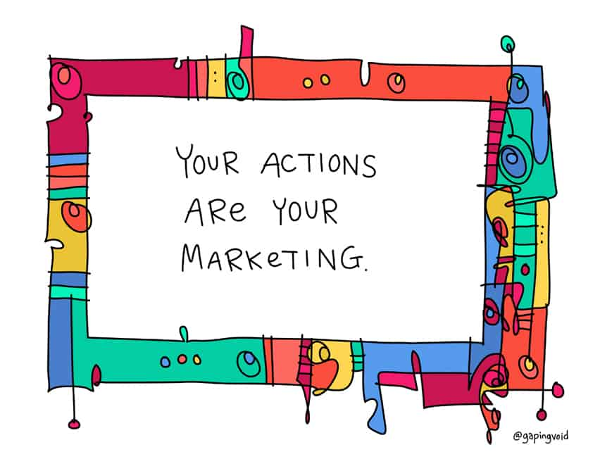Your actions are your marketing.