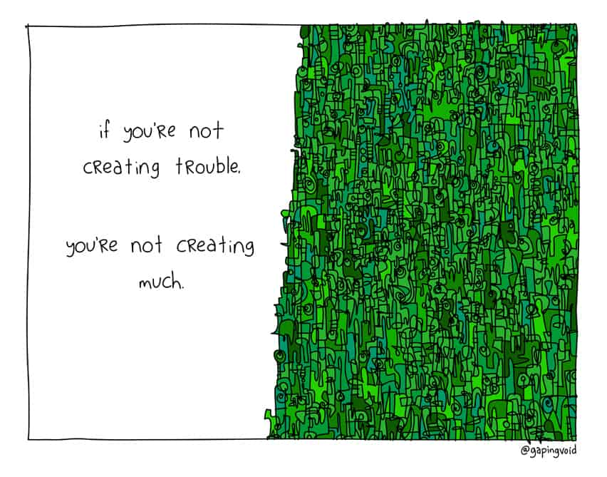 If you're not creating trouble, you're not creating much.
