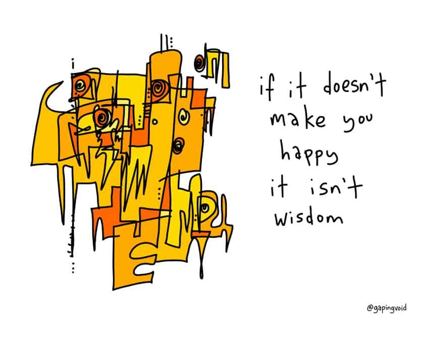 If it doesn't make you happy it isn't wisdom.
