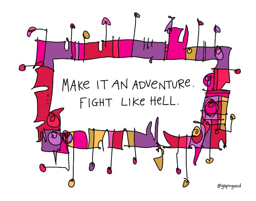 Make it an adventure. Fight like hell.