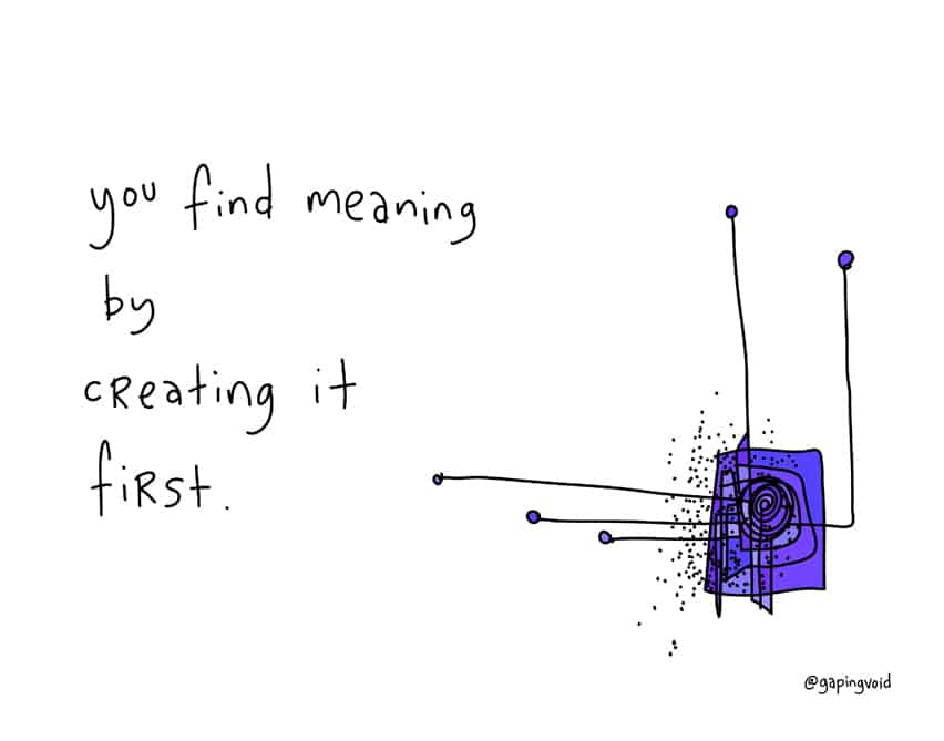 you-find-meaning-by-creating-it-first