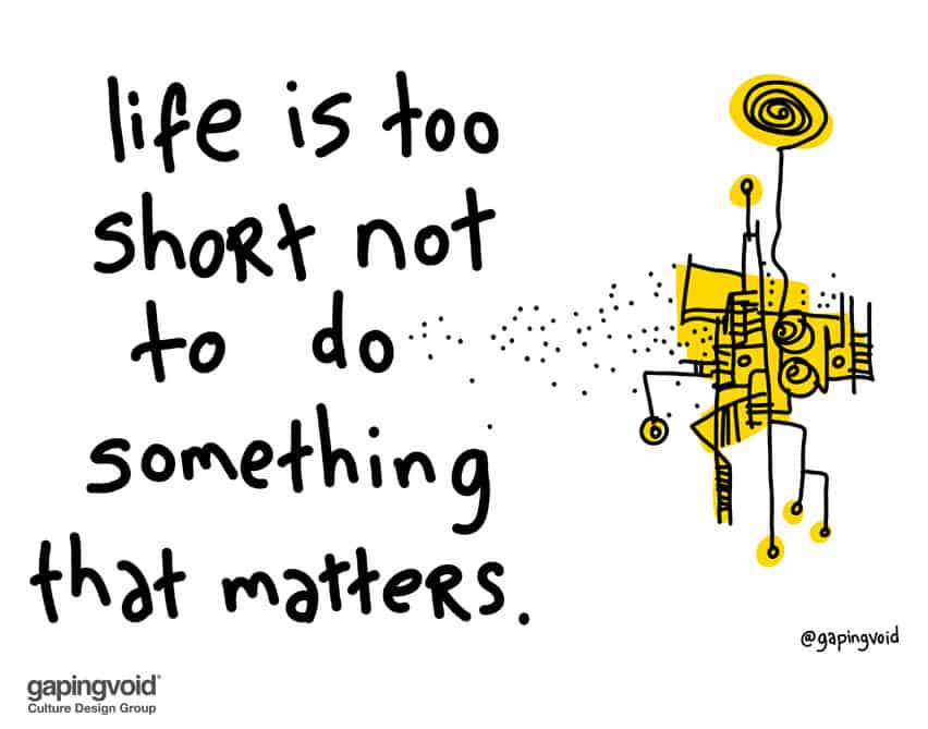 Life is too short not to do something that matters.