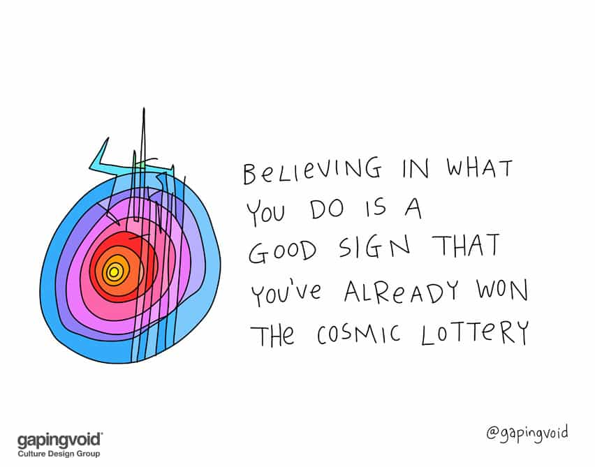 Believing in what you do is a good sign that you've already won the cosmic lottery