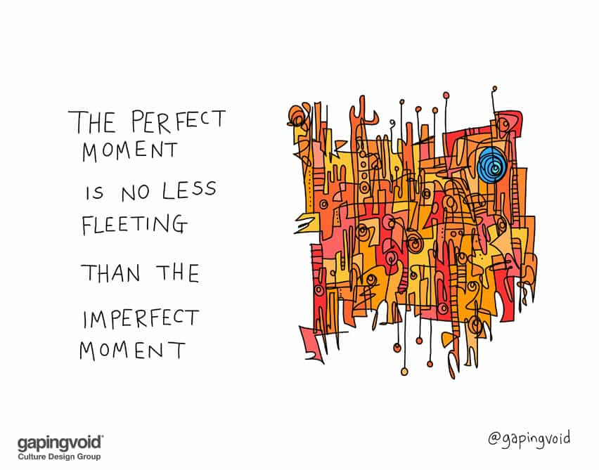 The perfect moment is no less fleeting than the imperfect moment