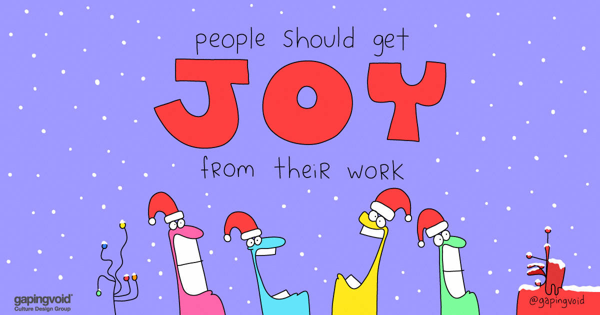 purpose and meaning;people should get joy from their work