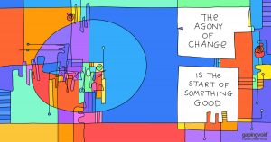 how to lead in times of change;The agony of change is the start of something good