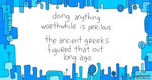 how to increase collaboration;doing anything worthwhile is perilous. the ancient greeks figured that out long ago.